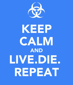 Poster: KEEP CALM AND LIVE.DIE.  REPEAT
