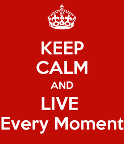 Poster: KEEP CALM AND LIVE  Every Moment