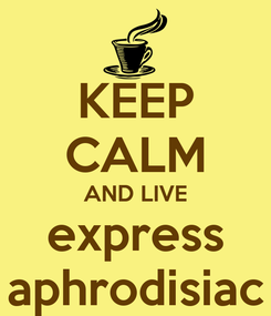 Poster: KEEP CALM AND LIVE express aphrodisiac