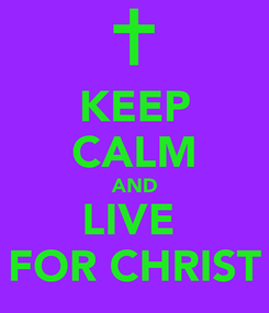 Poster: KEEP CALM AND LIVE  FOR CHRIST