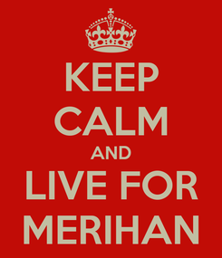 Poster: KEEP CALM AND LIVE FOR MERIHAN