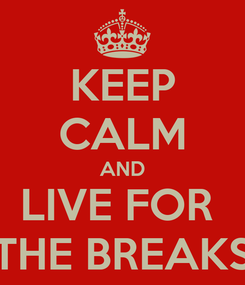 Poster: KEEP CALM AND LIVE FOR  THE BREAKS