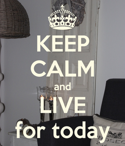 Poster: KEEP CALM and LIVE for today