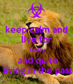 Poster: keep calm and  live for   today  and quite  living in the past