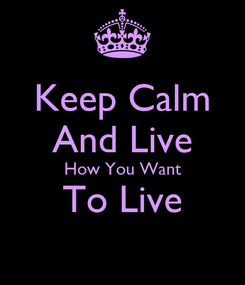 Poster: Keep Calm And Live How You Want To Live
