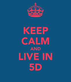 Poster: KEEP CALM AND LIVE IN 5D