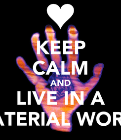 Poster: KEEP CALM AND LIVE IN A MATERIAL WORLD