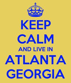 Poster: KEEP CALM AND LIVE IN ATLANTA GEORGIA