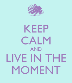 Poster: KEEP CALM AND LIVE IN THE MOMENT