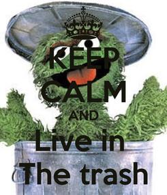 Poster: KEEP CALM AND Live in  The trash