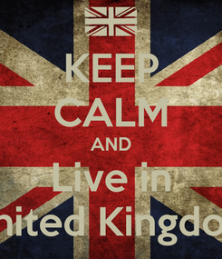 Poster: KEEP CALM AND Live in United Kingdom
