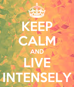 Poster: KEEP CALM AND LIVE INTENSELY