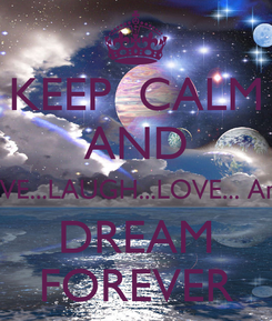 Poster: KEEP  CALM AND LIVE...LAUGH...LOVE... And DREAM FOREVER