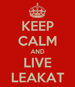 Poster: KEEP CALM AND LIVE LEAKAT