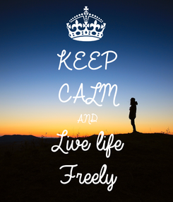 Poster: KEEP CALM AND Live life  Freely