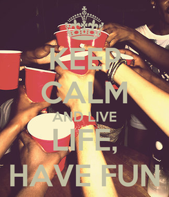 Poster: KEEP CALM AND LIVE LIFE, HAVE FUN