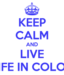 Poster: KEEP CALM AND LIVE LIFE IN COLOR