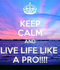 Poster: KEEP CALM AND LIVE LIFE LIKE  A PRO!!!!