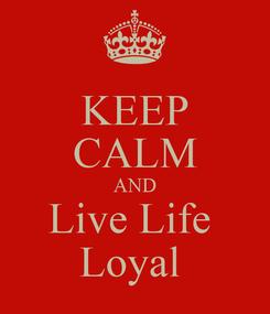 Poster: KEEP CALM AND Live Life  Loyal