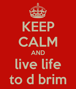 Poster: KEEP CALM AND live life to d brim