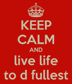 Poster: KEEP CALM AND live life to d fullest