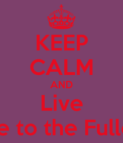 Poster: KEEP CALM AND Live Life to the Fullest