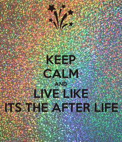 Poster: KEEP CALM AND LIVE LIKE ITS THE AFTER LIFE