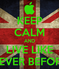 Poster: KEEP CALM AND LIVE LIKE NEVER BEFORE