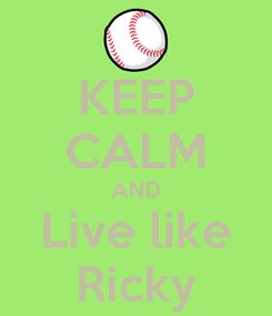 Poster: KEEP CALM AND Live like Ricky