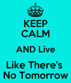 Poster: KEEP CALM AND Live Like There's  No Tomorrow