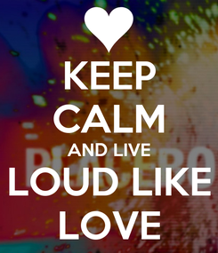 Poster: KEEP CALM AND LIVE LOUD LIKE LOVE