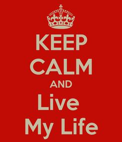 Poster: KEEP CALM AND Live  My Life