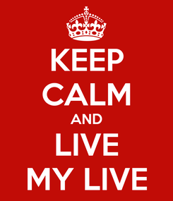 Poster: KEEP CALM AND LIVE MY LIVE