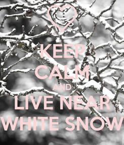 Poster: KEEP CALM AND LIVE NEAR WHITE SNOW