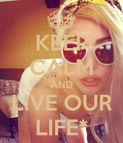 Poster: KEEP CALM AND LIVE OUR LIFE*