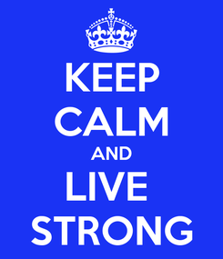Poster: KEEP CALM AND LIVE  STRONG