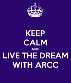 Poster: KEEP CALM AND LIVE THE DREAM WITH ARCC