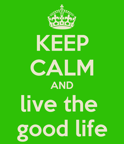 Poster: KEEP CALM AND live the  good life