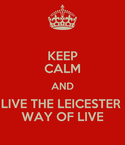 Poster: KEEP CALM AND LIVE THE LEICESTER  WAY OF LIVE
