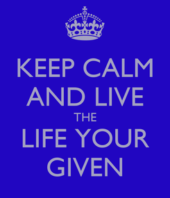 Poster: KEEP CALM AND LIVE THE LIFE YOUR GIVEN