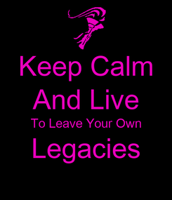 Poster: Keep Calm And Live To Leave Your Own Legacies