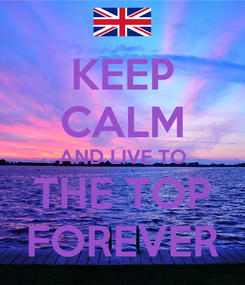 Poster: KEEP CALM AND LIVE TO THE TOP FOREVER