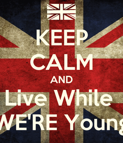 Poster: KEEP CALM AND Live While  WE'RE Young
