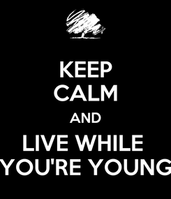Poster: KEEP CALM AND LIVE WHILE  YOU'RE YOUNG