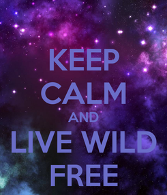 Poster: KEEP CALM AND LIVE WILD FREE