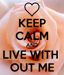 Poster: KEEP CALM AND LIVE WITH  OUT ME