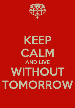Poster: KEEP CALM AND LIVE WITHOUT TOMORROW