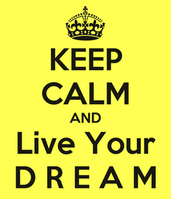 Poster: KEEP CALM AND Live Your D R E A M