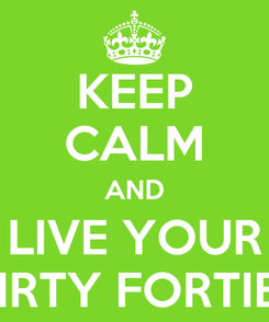 Poster: KEEP CALM AND LIVE YOUR DIRTY FORTIES