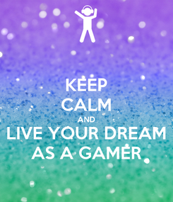 Poster: KEEP CALM AND LIVE YOUR DREAM AS A GAMER